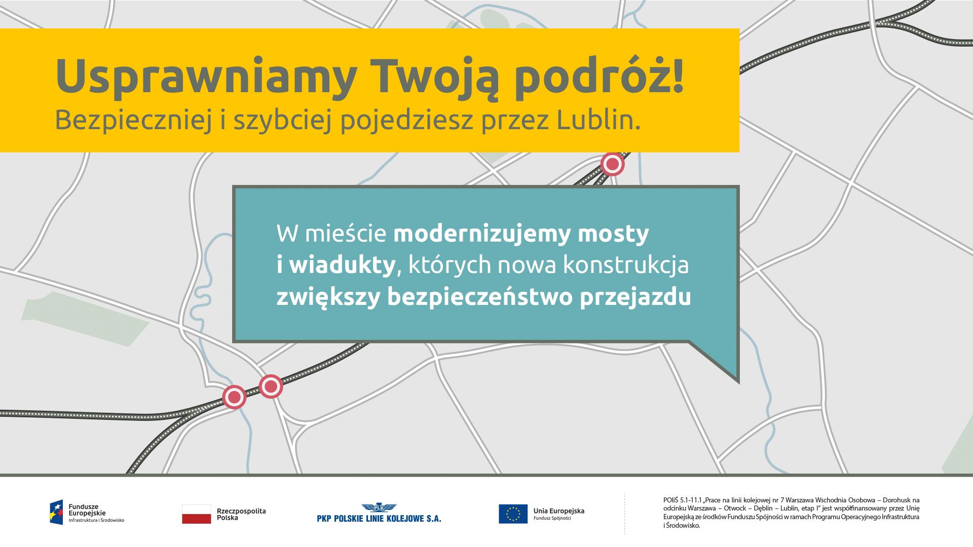 Na tle mapy Lublina pojawia się plansza z napisem: Usprawniamy Twoją podróż! Bezpieczniej i szybciej pojedziesz przez Lublin. W mieście modernizujemy mosty i wiadukty, których nowa konstrukcja zwiększy bezpieczeństwo przejazdu. Kolejno na tle mapy Lublina zaznaczają obiekty inżynieryjne – mosty i wiadukty, które są w trakcie modernizacji wraz ze zdjęciami obrazującymi trwające prace na obiekcie: - wiadukt ul. Janowska / most kolejowy rzeka Bystrzyca Ustrój nośny został wybetonowany. Trwa zabezpieczanie konstrukcji. - wiadukt kolejowy ul. Diamentowa Trwa zbrojenie i betonowanie ustroju nośnego - most kolejowy rzeka Czerniejówka Trwają przygotowania do betonowania - wiadukt kolejowy ul. Męczenników Majdanka Trwa zbrojenie obiektu Pojawia się plansza końcowa z napisem: Po nowych obiektach pociągi przejadą szybciej. bezpieczniej.